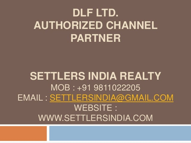 DLF LTD. AUTHORIZED CHANNEL PARTNER SETTLERS INDIA REALTY MOB : +91 9811022205 EMAIL : SETTLERSINDIA@GMAIL.COM WEBSITE : W...