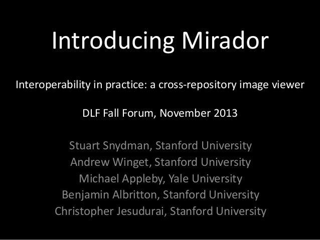 Introducing Mirador Interoperability in practice: a cross-repository image viewer DLF Fall Forum, November 2013  Stuart Sn...