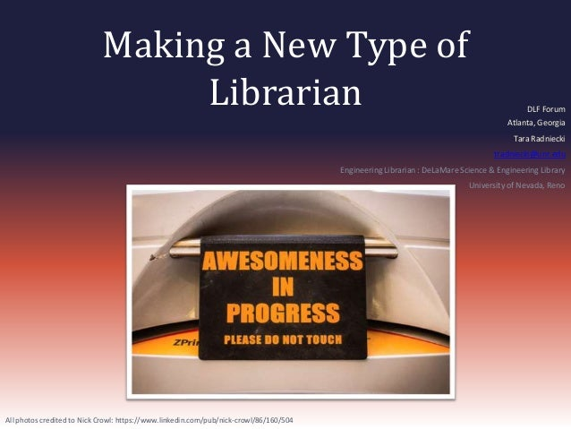 Making a New Type of  Librarian DLF Forum  Atlanta, Georgia  Tara Radniecki  tradniecki@unr.edu  Engineering Librarian : D...