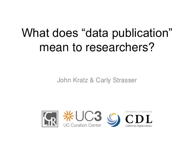 "What does ""data publication""  mean to researchers?  John Kratz & Carly Strasser"