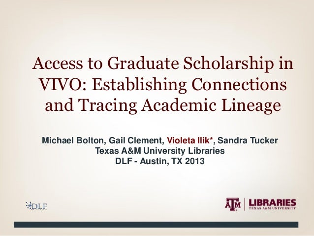 Access to Graduate Scholarship in VIVO: Establishing Connections and Tracing Academic Lineage Michael Bolton, Gail Clement...