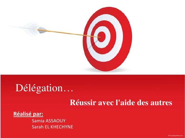Délégation…                      Réussir avec laide des autresRéalisé par:       Samia ASSAOUY       Sarah EL KHECHYNE
