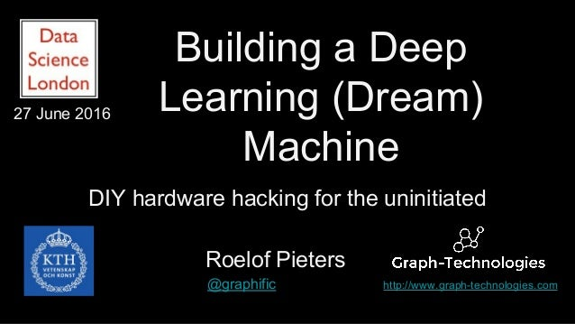 Building a Deep Learning (Dream) Machine DIY hardware hacking for the uninitiated Roelof Pieters @graphific http://www.gra...
