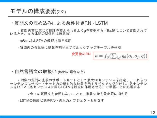 モデルの構成要素(2/2) ・質問文の埋め込みによる条件付きRN - LSTM - 質問内容に応じて処理を変えられるようgを変更する(Ex.球について質問されて いるとき、立方体間の関係性は無意味) - aのqにはLSTMの最終状態を採用 - ...