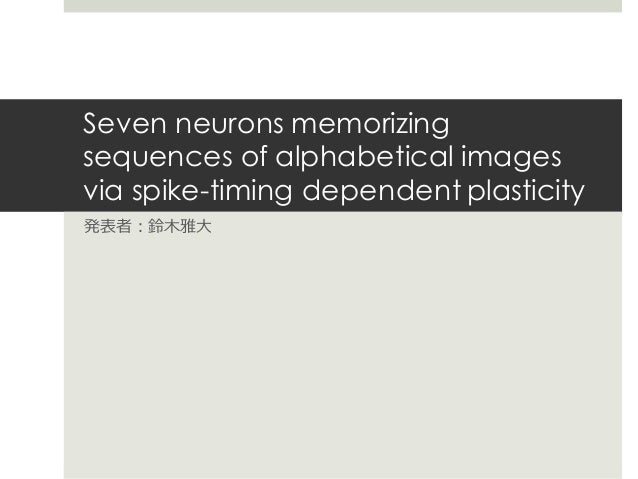 Seven neurons memorizing sequences of alphabetical images via spike-timing dependent plasticity 発表者:鈴⽊雅⼤
