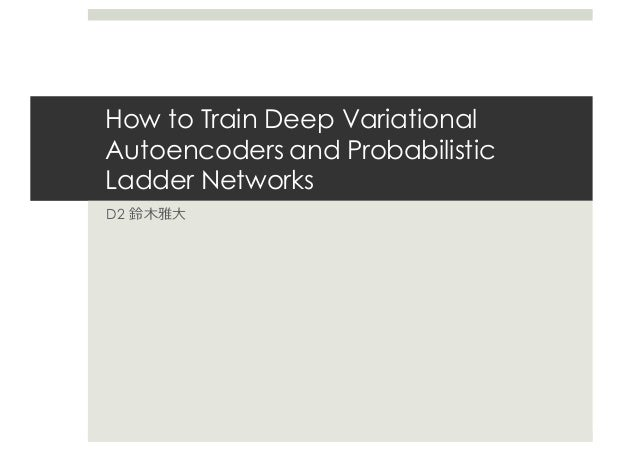 How to Train Deep Variational Autoencoders and Probabilistic Ladder Networks D2