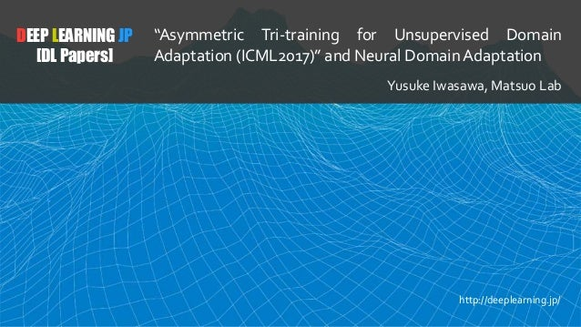 "DEEP LEARNING JP [DL Papers] ""Asymmetric Tri-training for Unsupervised Domain Adaptation (ICML2017)"" and Neural Domain Ada..."