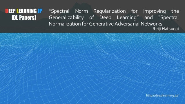 "DEEP LEARNING JP [DL Papers] ""Spectral Norm Regularization for Improving the Generalizability of Deep Learning"" and ""Spect..."