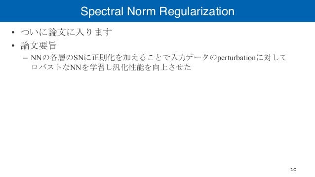 Spectral Norm Regularization • ついに論文に入ります • 論文要旨 – NNの各層のSNに正則化を加えることで入力データのperturbationに対して ロバストなNNを学習し汎化性能を向上させた 10