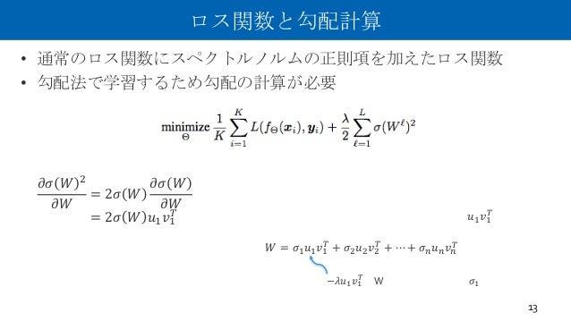 """ロス関数と勾配計算 • 通常のロス関数にスペクトルノルムの正則項を加えたロス関数 • 勾配法で学習するため勾配の計算が必要 13 𝜕𝜎 𝑊 6 𝜕𝑊 = 2𝜎 𝑊 𝜕𝜎 𝑊 𝜕𝑊 = 2𝜎 𝑊 𝑢. 𝑣. """" (ここよくわかっていません。妄想)..."""