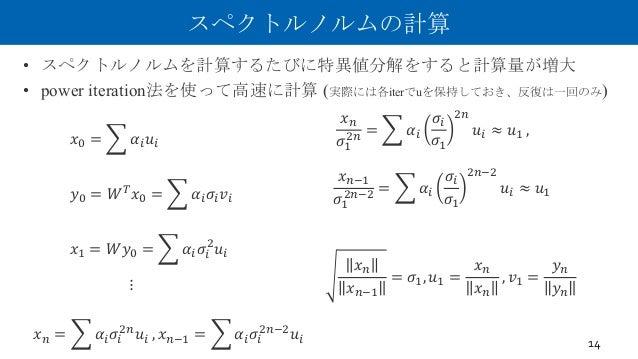 スペクトルノルムの計算 • スペクトルノルムを計算するたびに特異値分解をすると計算量が増大 • power iteration法を使って高速に計算 (実際には各iterでuを保持しておき、反復は一回のみ) 14 𝑥W = = 𝛼> 𝑢> 𝑥. ...