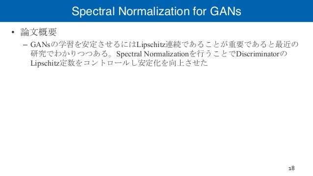 Spectral Normalization for GANs • 論文概要 – GANsの学習を安定させるにはLipschitz連続であることが重要であると最近の 研究でわかりつつある。Spectral Normalizationを行うことで...