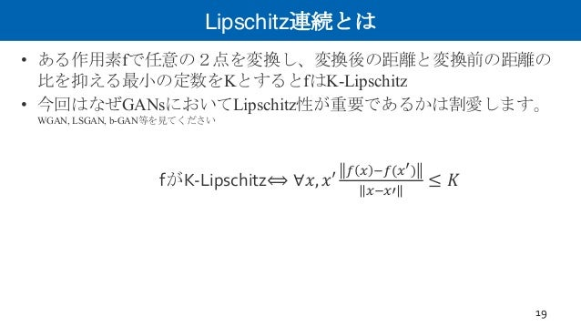Lipschitz連続とは • ある作用素fで任意の2点を変換し、変換後の距離と変換前の距離の 比を抑える最小の定数をKとするとfはK-Lipschitz • 今回はなぜGANsにおいてLipschitz性が重要であるかは割愛します。 WGAN...