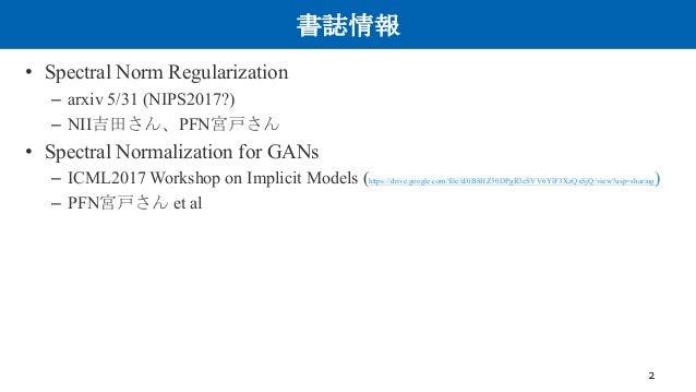 書誌情報 • Spectral Norm Regularization – arxiv 5/31 (NIPS2017?) – NII吉田さん、PFN宮戸さん • Spectral Normalization for GANs – ICML201...