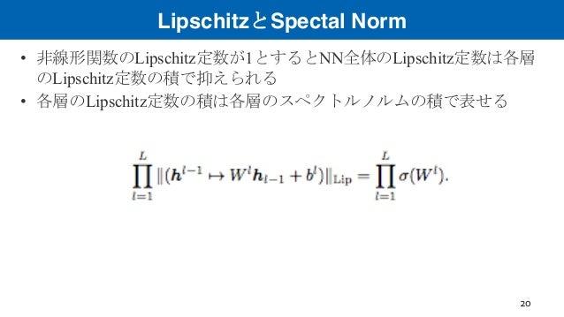LipschitzとSpectal Norm • 非線形関数のLipschitz定数が1とするとNN全体のLipschitz定数は各層 のLipschitz定数の積で抑えられる • 各層のLipschitz定数の積は各層のスペクトルノルムの積で...