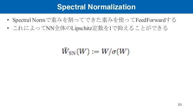 Spectral Normalization • Spectral Normで重みを割ってできた重みを使ってFeedForwardする • これによってNN全体のLipschitz定数を1で抑えることができる 21