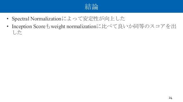 結論 • Spectral Normalizationによって安定性が向上した • Inception Scoreもweight normalizationに比べて良いか同等のスコアを出 した 24