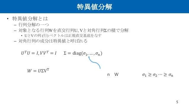 """特異値分解 • 特異値分解とは – 行列分解の一つ – 対象となる行列Wを直交行列U, Vと対角行列Σの積で分解 • UとVの列 (行) ベクトルは正規直交基底をなす – 対角行列の成分は特異値と呼ばれる 5 𝑈"""" 𝑈 = 𝐼, 𝑉𝑉"""" = 𝐼..."""