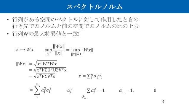 """スペクトルノルム • 行列がある空間のベクトルに対して作用したときの 行き先でのノルムと前の空間でのノルムの比の上限 • 行列Wの最大特異値と一致! 9 𝑥 ⟼ 𝑊𝑥 sup I 𝑊𝑥 𝑥 = sup I J. 𝑊𝑥 𝑊𝑥 = 𝑥"""" 𝑊"""" 𝑊𝑥..."""