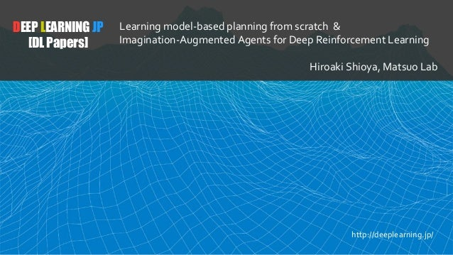 DEEP LEARNING JP [DL Papers] Learning model-based planning from scratch & Imagination-Augmented Agents for Deep Reinforcem...