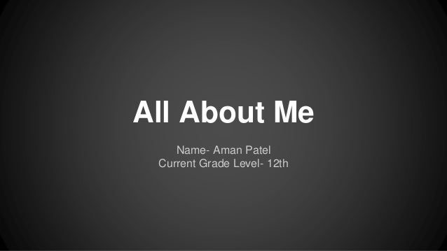 All About Me Name- Aman Patel Current Grade Level- 12th