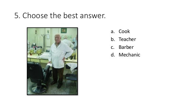 5. Choose the best answer. a. Cook b. Teacher c. Barber d. Mechanic