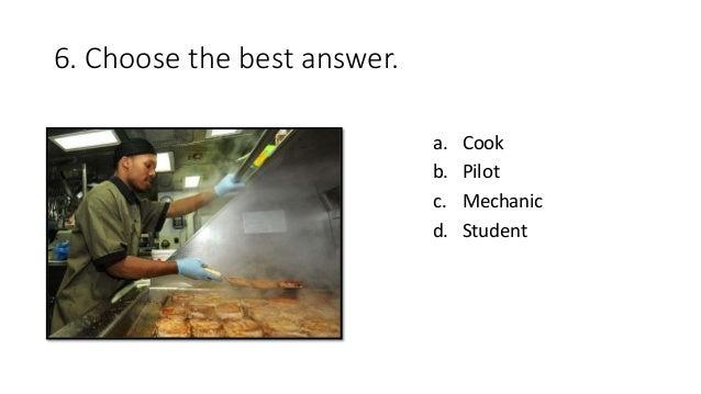 6. Choose the best answer. a. Cook b. Pilot c. Mechanic d. Student