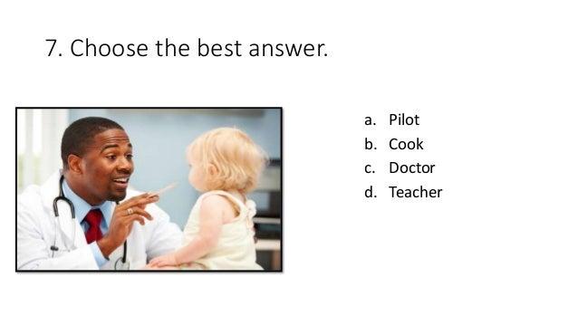 7. Choose the best answer. a. Pilot b. Cook c. Doctor d. Teacher