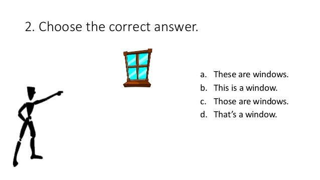 2. Choose the correct answer. a. These are windows. b. This is a window. c. Those are windows. d. That's a window.