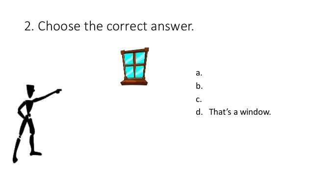 2. Choose the correct answer. a. b. c. d. That's a window.