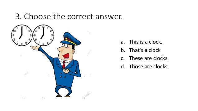3. Choose the correct answer. a. This is a clock. b. That's a clock c. These are clocks. d. Those are clocks.