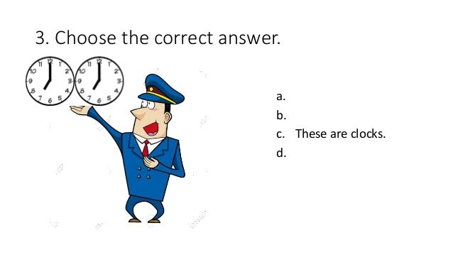 3. Choose the correct answer. a. b. c. These are clocks. d.