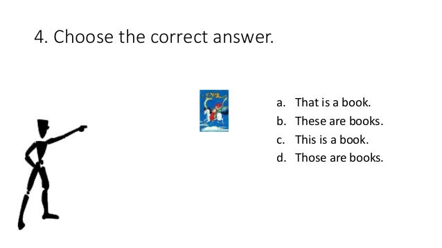 4. Choose the correct answer. a. That is a book. b. These are books. c. This is a book. d. Those are books.