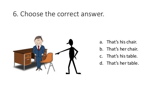 6. Choose the correct answer. a. That's his chair. b. That's her chair. c. That's his table. d. That's her table.