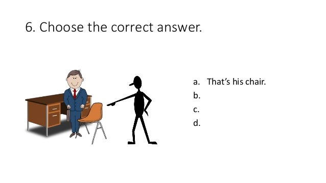 6. Choose the correct answer. a. That's his chair. b. c. d.