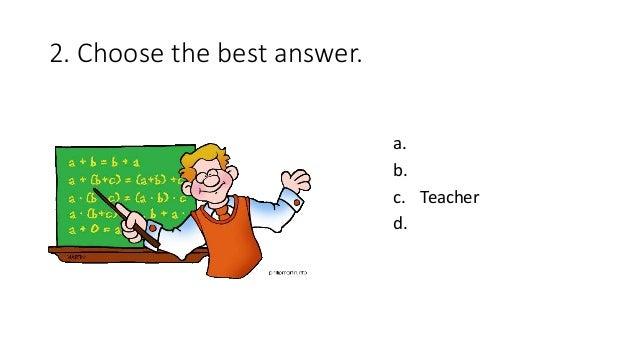 2. Choose the best answer. a. b. c. Teacher d.