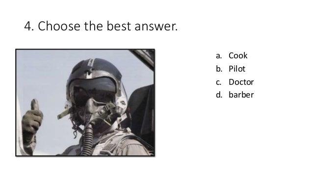 4. Choose the best answer. a. Cook b. Pilot c. Doctor d. barber