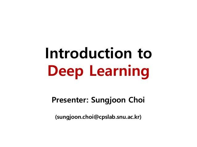 Introduction to Deep Learning Presenter: Sungjoon Choi (sungjoon.choi@cpslab.snu.ac.kr)