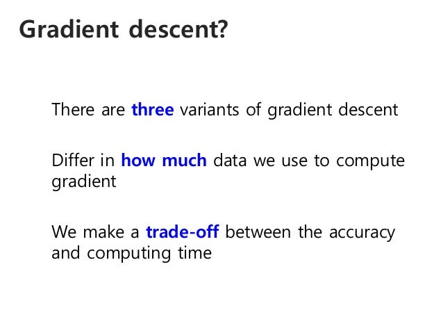 Gradient descent? There are three variants of gradient descent Differ in how much data we use to compute gradient We make ...