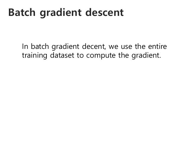 Batch gradient descent In batch gradient decent, we use the entire training dataset to compute the gradient.
