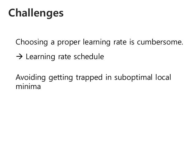 Challenges Choosing a proper learning rate is cumbersome.  Learning rate schedule Avoiding getting trapped in suboptimal ...