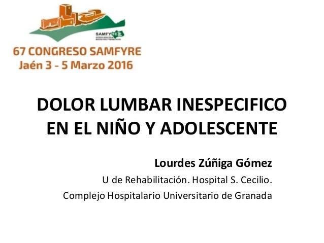 DOLOR LUMBAR INESPECIFICO EN EL NIÑO Y ADOLESCENTE Lourdes Zúñiga Gómez U de Rehabilitación. Hospital S. Cecilio. Complejo...