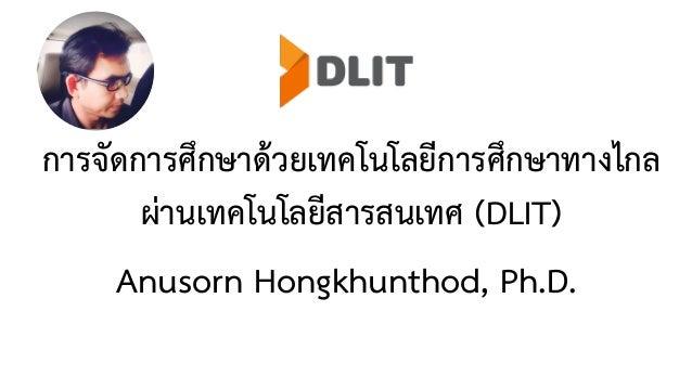 การจัดการศึกษาด้วยเทคโนโลยีการศึกษาทางไกล ผ่านเทคโนโลยีสารสนเทศ (DLIT) Anusorn Hongkhunthod, Ph.D.