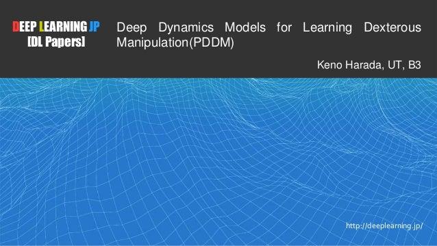1 DEEP LEARNING JP [DL Papers] http://deeplearning.jp/ Deep Dynamics Models for Learning Dexterous Manipulation(PDDM) Keno...