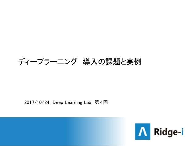 ディープラーニング 導入の課題と実例 2017/10/24 Deep Learning Lab 第4回