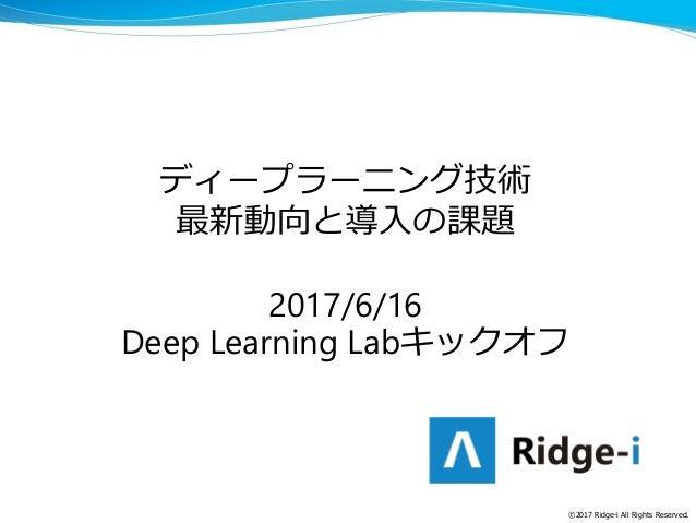 ディープラーニング技術 最新動向と導入の課題 2017/6/16 Deep Learning Labキックオフ ©2017 Ridge-i All Rights Reserved.