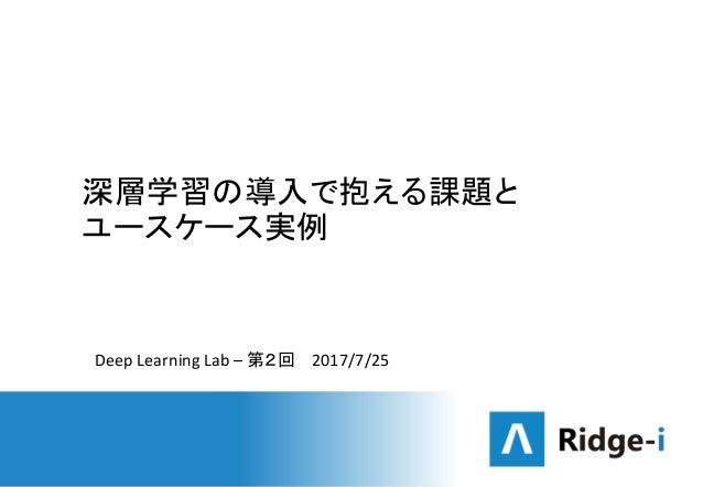 深層学習の導入で抱える課題と ユースケース実例 Deep Learning Lab – 第2回 2017/7/25