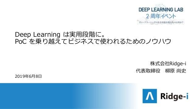 Deep Learning は実用段階に。 PoC を乗り越えてビジネスで使われるためのノウハウ 2019年6月8日 株式会社Ridge-i 代表取締役 柳原 尚史
