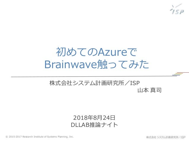 © 2015-2017 Research Institute of Systems Planning, Inc. 初めてのAzureで Brainwave触ってみた 株式会社システム計画研究所/ISP 山本 真司 2018年8月24日 DLLA...