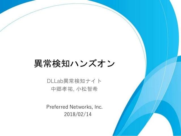 異常検知ハンズオン DLLab異常検知ナイト 中郷孝祐, 小松智希 Preferred Networks, Inc. 2018/02/14